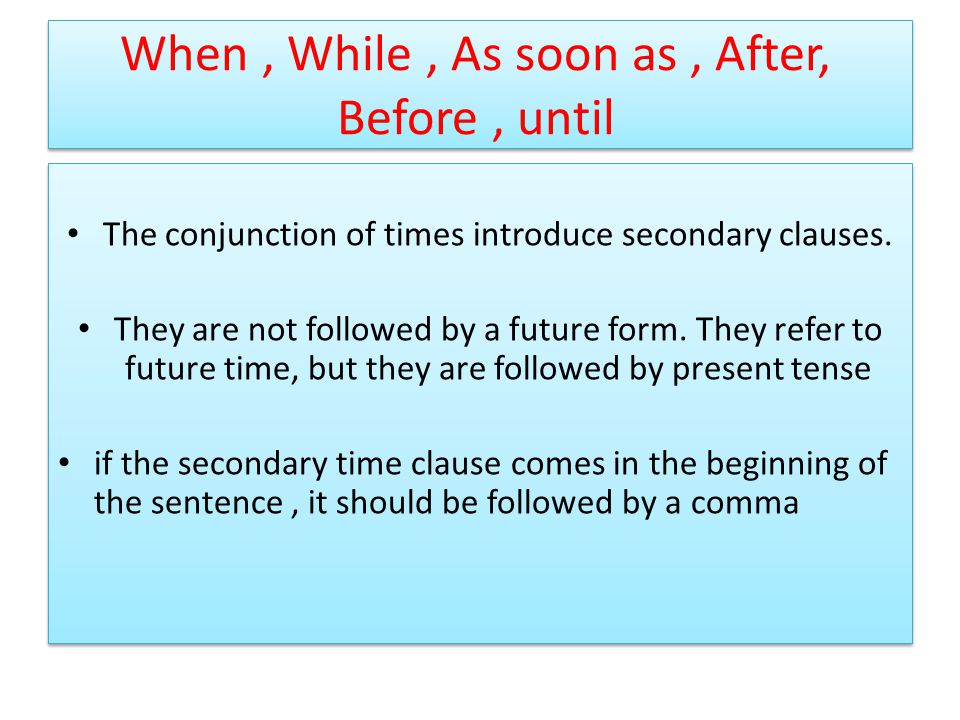 When, While, As soon as, After, Before, until The conjunction of times introduce secondary clauses.