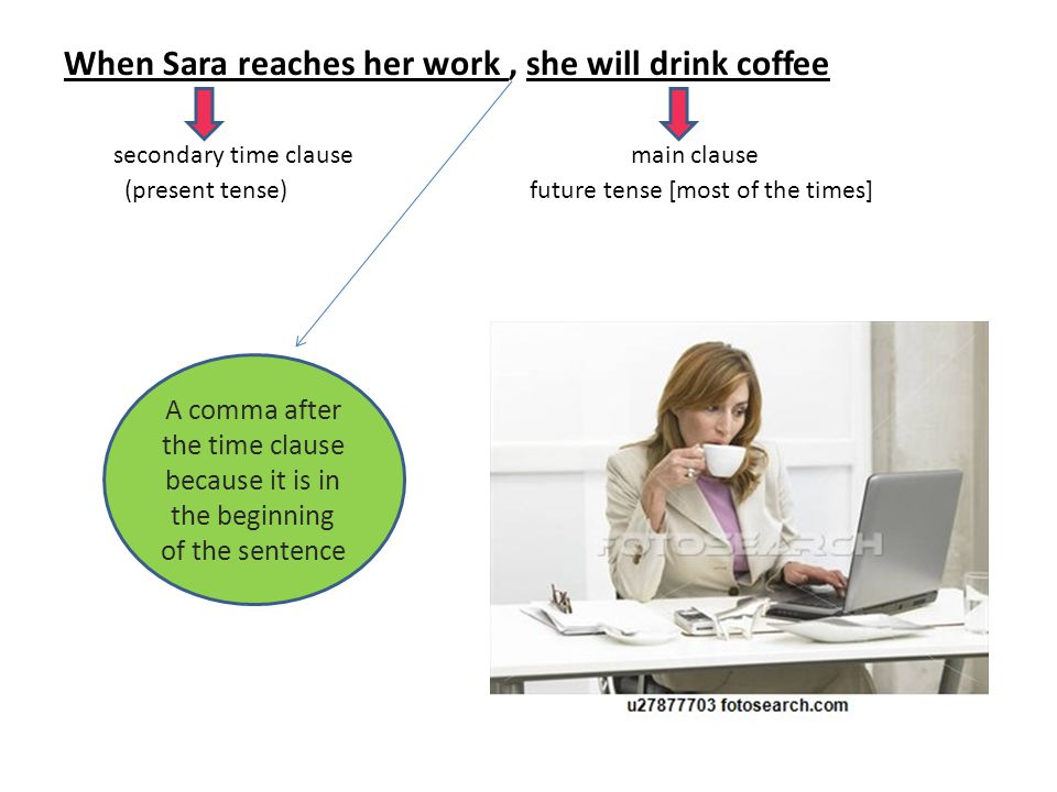 When Sara reaches her work, she will drink coffee secondary time clause main clause (present tense) future tense [most of the times] A comma after the time clause because it is in the beginning of the sentence