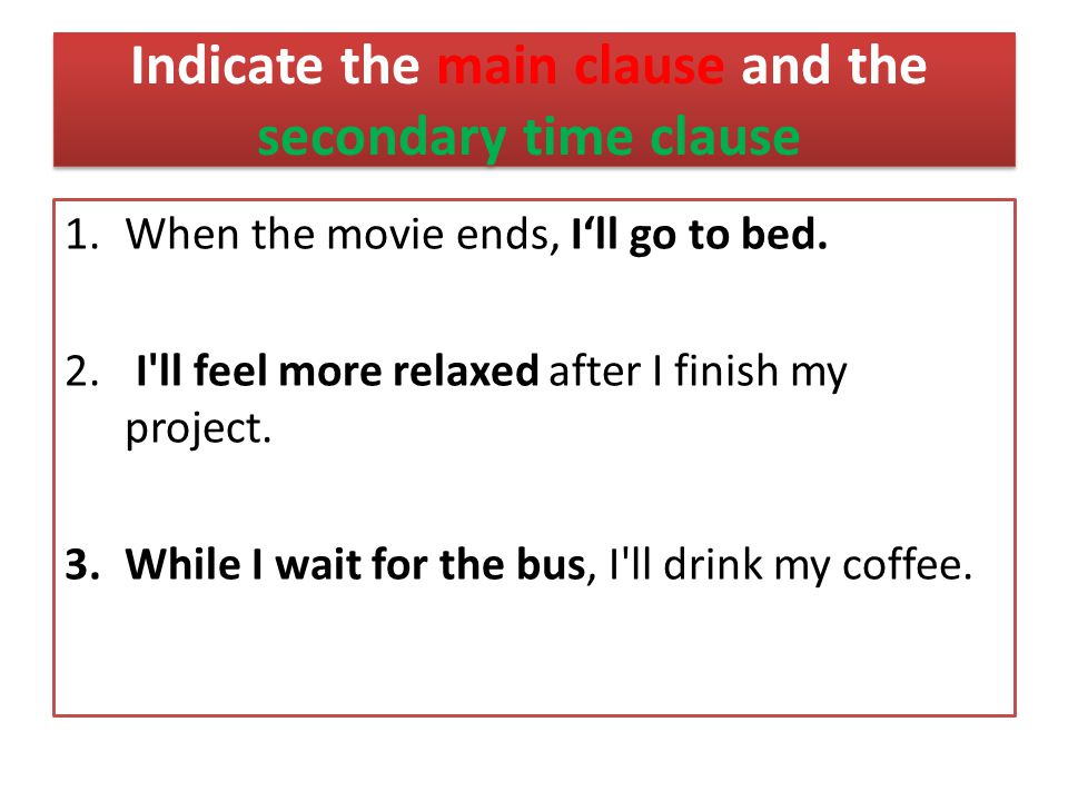Indicate the main clause and the secondary time clause 1.When the movie ends, I'll go to bed.