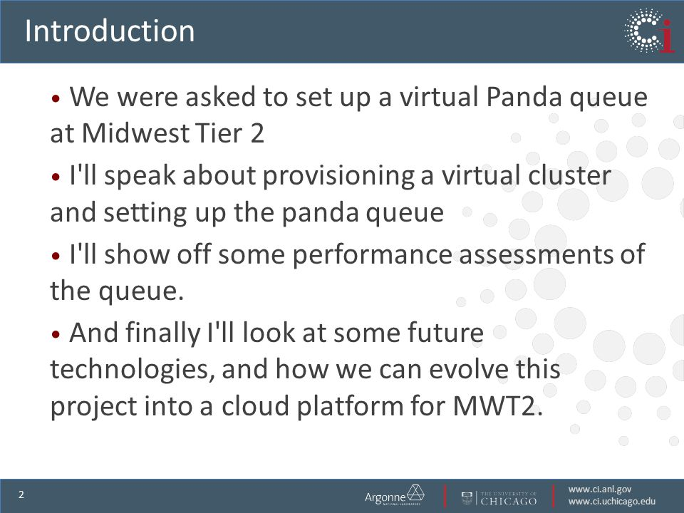 www.ci.anl.gov www.ci.uchicago.edu 2 Introduction We were asked to set up a virtual Panda queue at Midwest Tier 2 I ll speak about provisioning a virtual cluster and setting up the panda queue I ll show off some performance assessments of the queue.