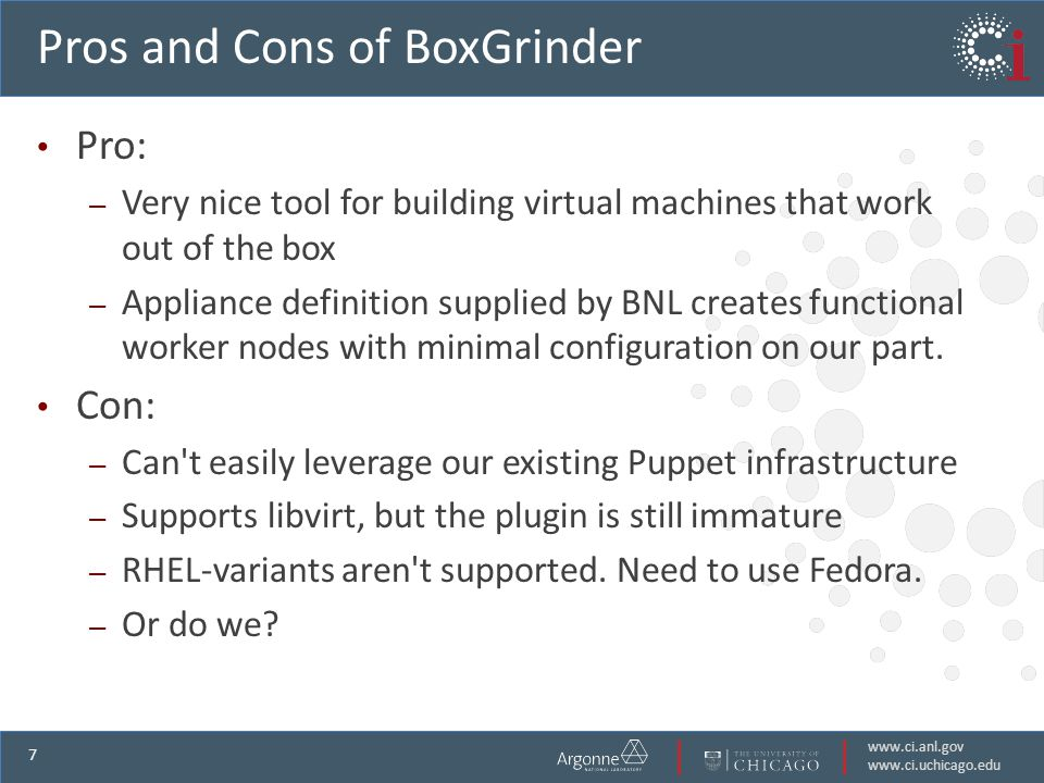 www.ci.anl.gov www.ci.uchicago.edu 7 Pros and Cons of BoxGrinder Pro: – Very nice tool for building virtual machines that work out of the box – Appliance definition supplied by BNL creates functional worker nodes with minimal configuration on our part.
