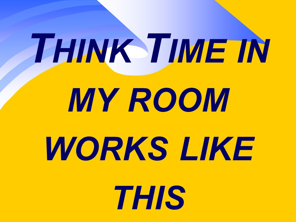 T HINK T IME IN MY ROOM WORKS LIKE THIS
