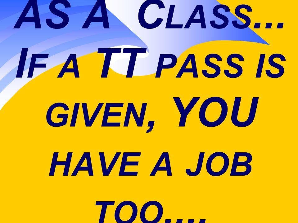 AS A C LASS... I F A TT PASS IS GIVEN, YOU HAVE A JOB TOO....