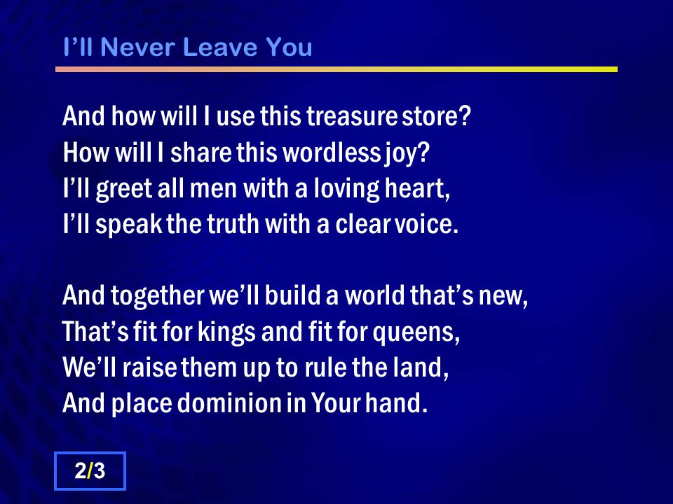 I'll Never Leave You And how will I use this treasure store? How will I share this wordless joy? I'll greet all men with a loving heart, I'll speak th