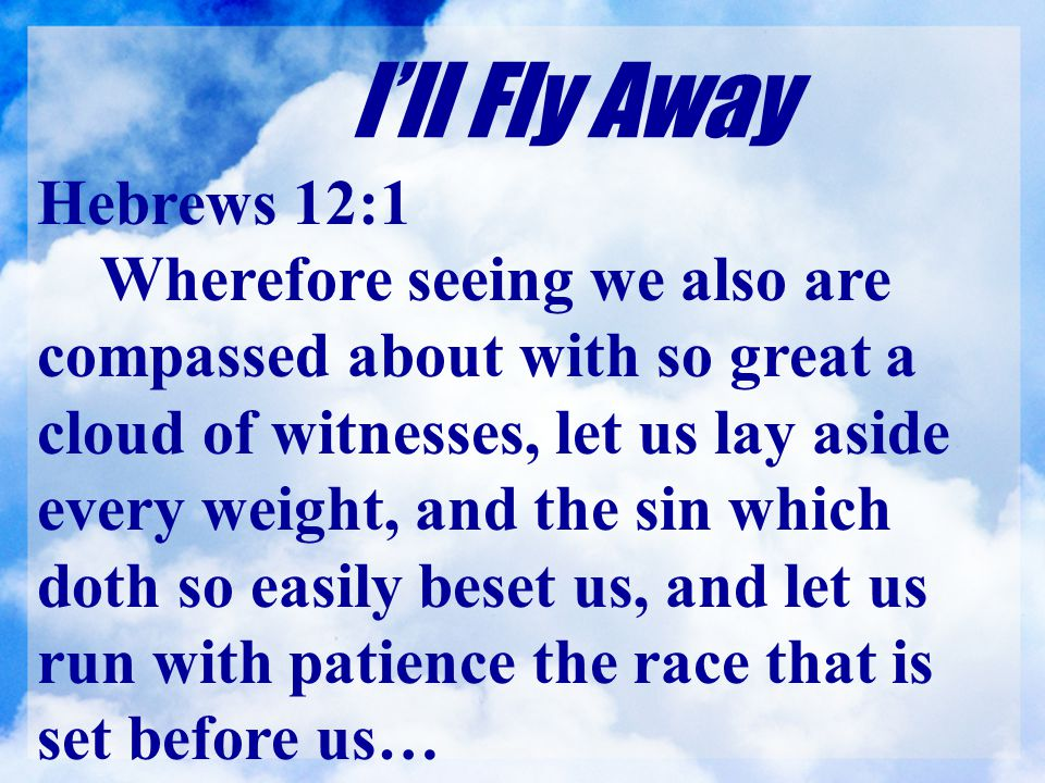 I'll Fly Away Hebrews 12:1 Wherefore seeing we also are compassed about with so great a cloud of witnesses, let us lay aside every weight, and the sin