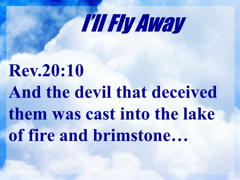 I'll Fly Away Rev.20:10 And the devil that deceived them was cast into the lake of fire and brimstone…