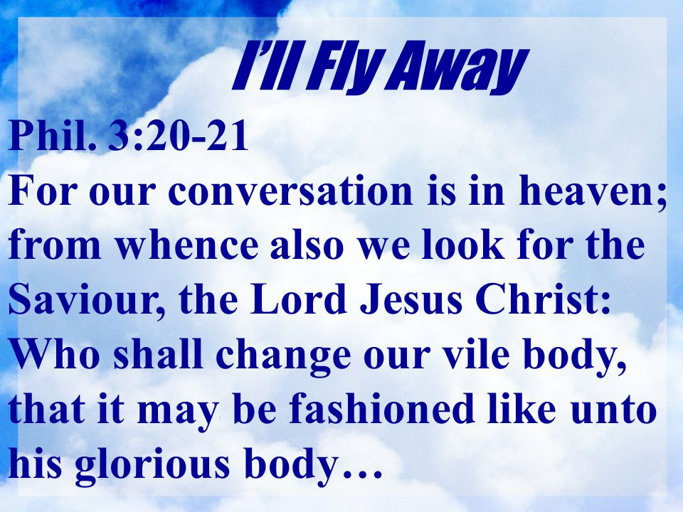 I'll Fly Away Phil. 3:20-21 For our conversation is in heaven; from whence also we look for the Saviour, the Lord Jesus Christ: Who shall change our v