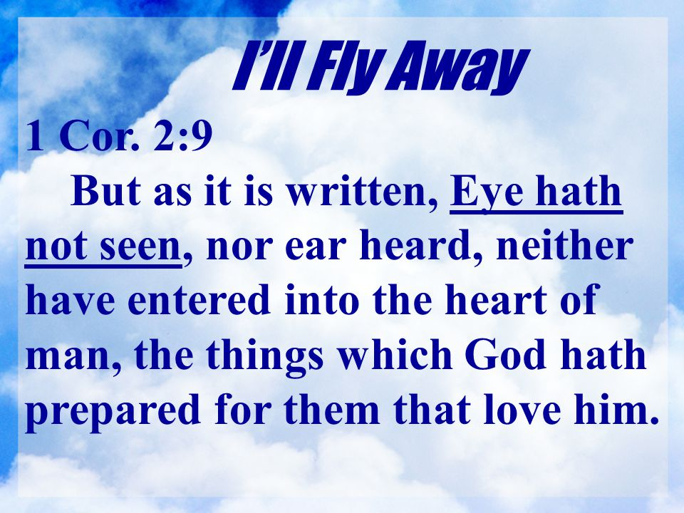 I'll Fly Away 1 Cor. 2:9 But as it is written, Eye hath not seen, nor ear heard, neither have entered into the heart of man, the things which God hath