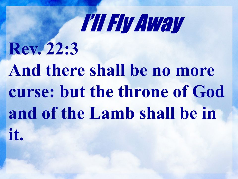 I'll Fly Away Rev. 22:3 And there shall be no more curse: but the throne of God and of the Lamb shall be in it.
