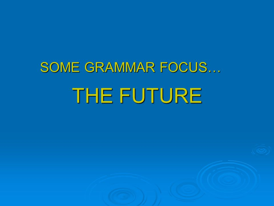 SOME GRAMMAR FOCUS… THE FUTURE