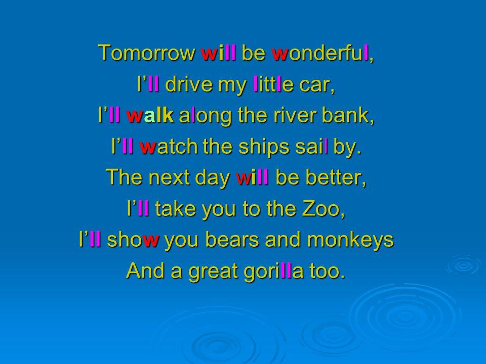 Tomorrow will be wonderful, I'll drive my little car, I'll walk along the river bank, I'll watch the ships sail by.