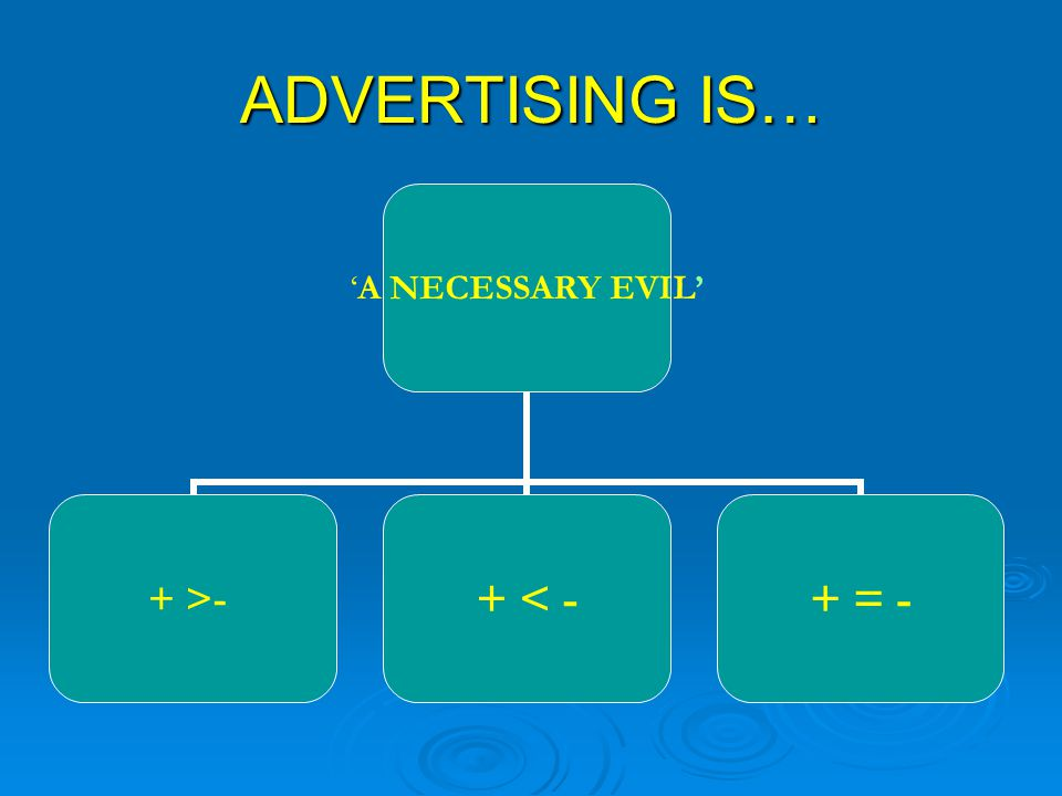 ADVERTISING IS… 'A NECESSARY EVIL' + >-+ < -+ = -