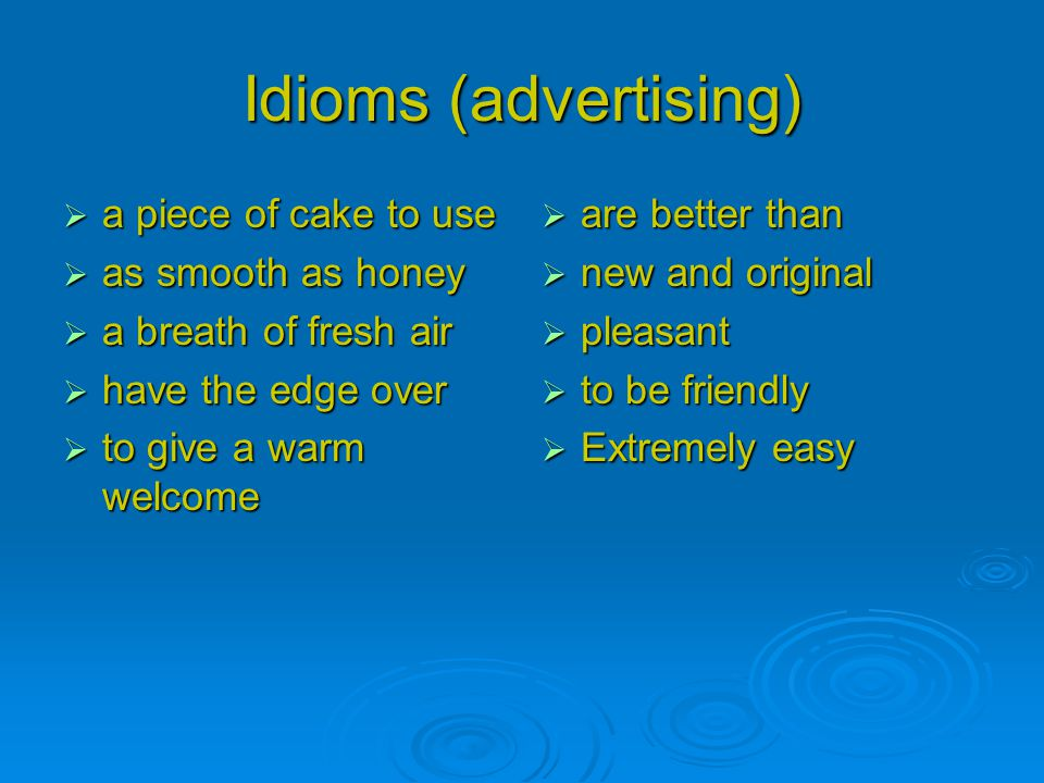 Idioms (advertising)  a piece of cake to use  as smooth as honey  a breath of fresh air  have the edge over  to give a warm welcome  are better than  new and original  pleasant  to be friendly  Extremely easy