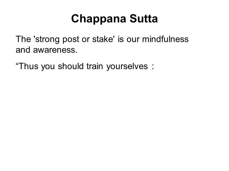 Chappana Sutta The strong post or stake is our mindfulness and awareness.