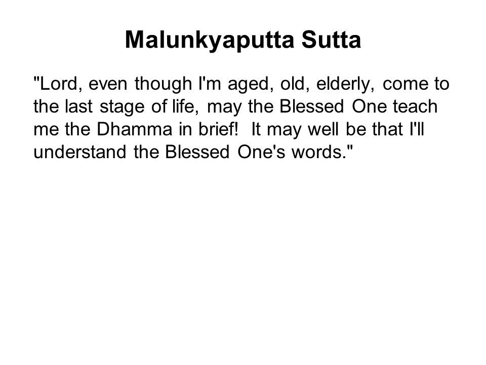 Malunkyaputta Sutta Lord, even though I m aged, old, elderly, come to the last stage of life, may the Blessed One teach me the Dhamma in brief.