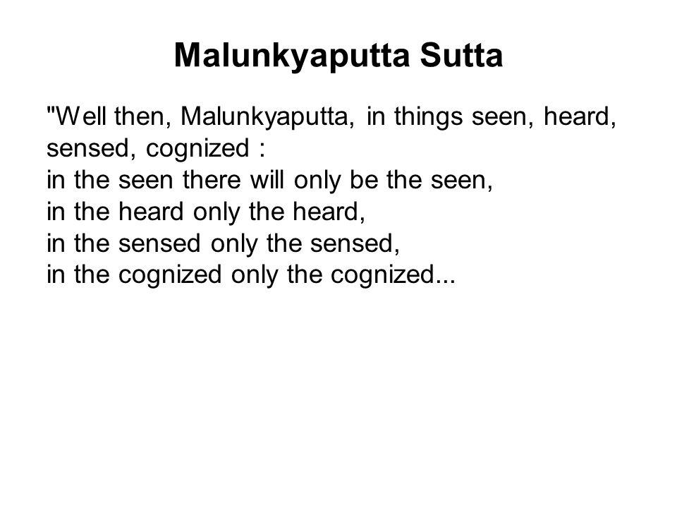Malunkyaputta Sutta Well then, Malunkyaputta, in things seen, heard, sensed, cognized : in the seen there will only be the seen, in the heard only the heard, in the sensed only the sensed, in the cognized only the cognized...
