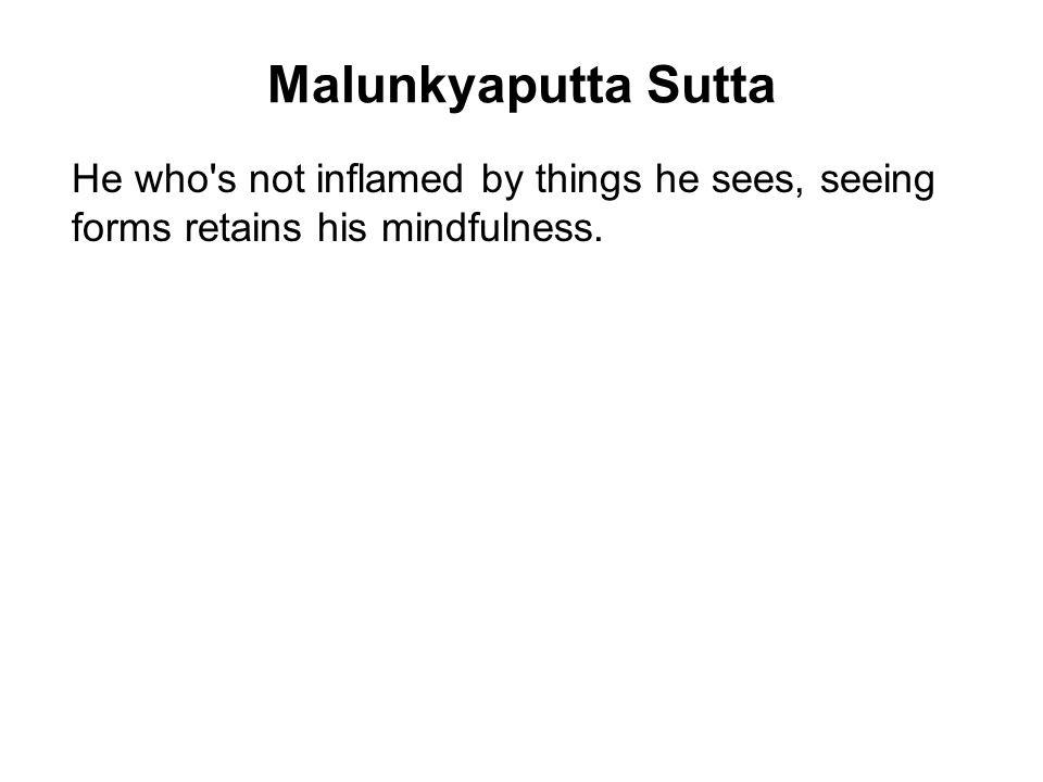 Malunkyaputta Sutta He who s not inflamed by things he sees, seeing forms retains his mindfulness.