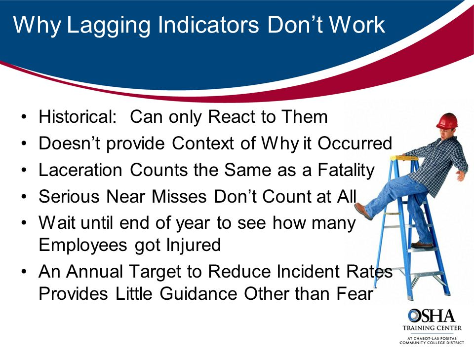 Why Lagging Indicators Don't Work Historical: Can only React to Them Doesn't provide Context of Why it Occurred Laceration Counts the Same as a Fatality Serious Near Misses Don't Count at All Wait until end of year to see how many Employees got Injured An Annual Target to Reduce Incident Rates Provides Little Guidance Other than Fear