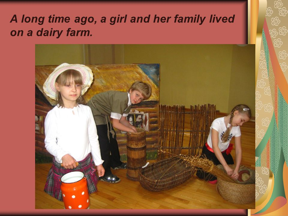 A long time ago, a girl and her family lived on a dairy farm.
