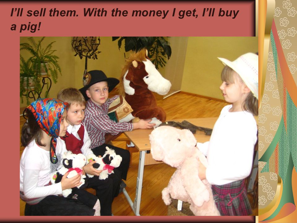 I'll sell them. With the money I get, I'll buy a pig!