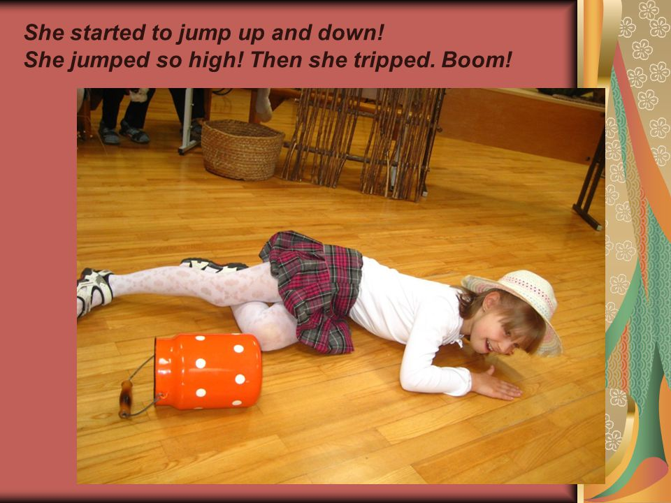 She started to jump up and down! She jumped so high! Then she tripped. Boom!