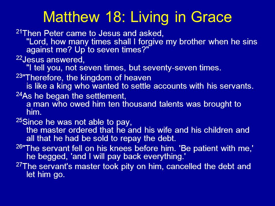 Matthew 18: Living in Grace 21 Then Peter came to Jesus and asked, Lord, how many times shall I forgive my brother when he sins against me.