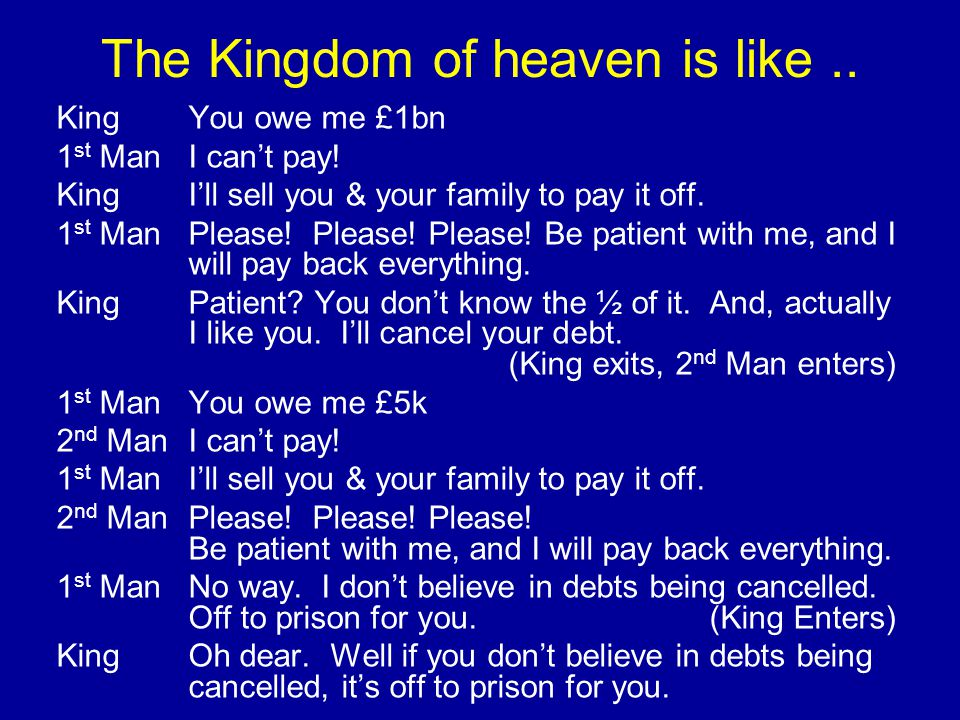 The Kingdom of heaven is like.. KingYou owe me £1bn 1 st ManI can't pay.