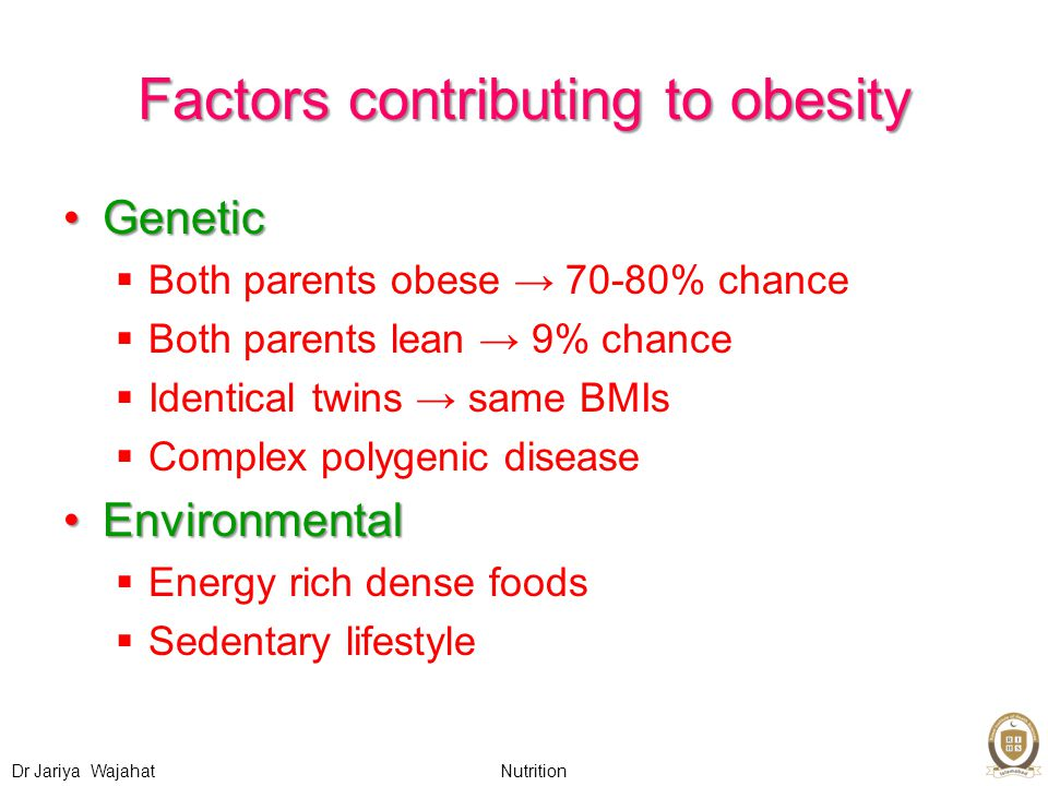 Nutrition Dr Jariya Wajahat Factors contributing to obesity GeneticGenetic  Both parents obese → 70-80% chance  Both parents lean → 9% chance  Identical twins → same BMIs  Complex polygenic disease EnvironmentalEnvironmental  Energy rich dense foods  Sedentary lifestyle