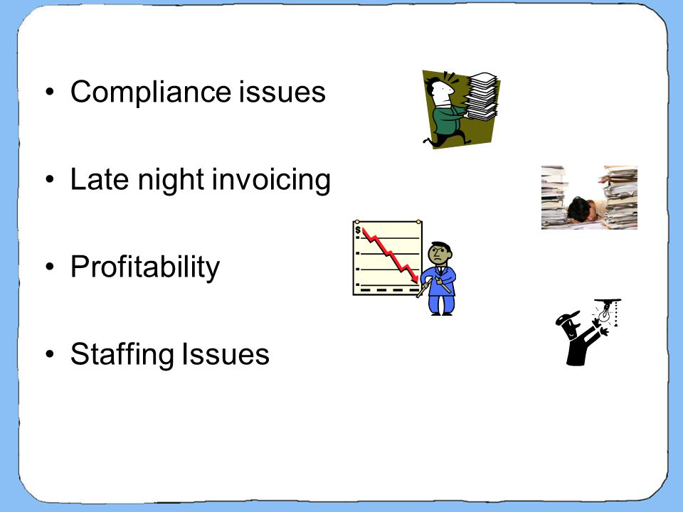 Compliance issues Late night invoicing Profitability Staffing Issues