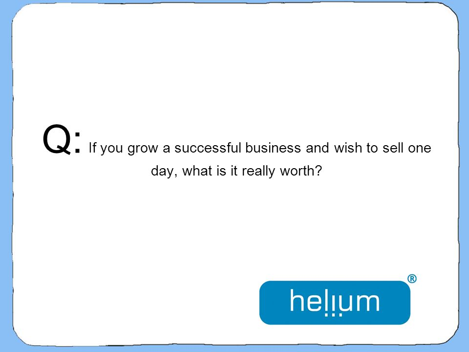 Q: If you grow a successful business and wish to sell one day, what is it really worth?