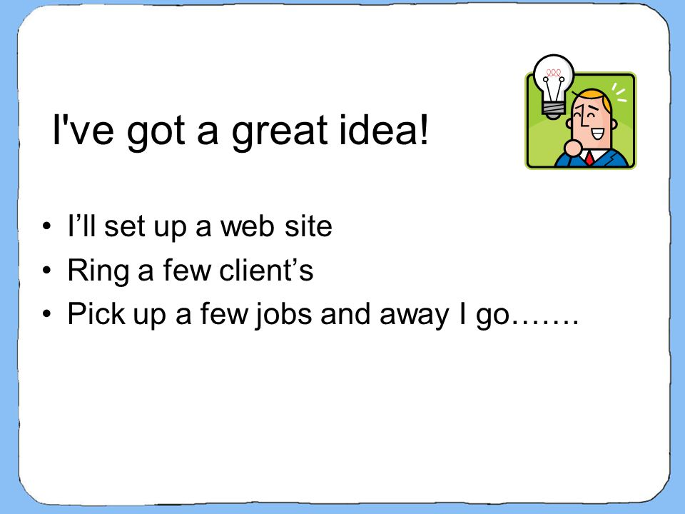 I've got a great idea! I'll set up a web site Ring a few client's Pick up a few jobs and away I go…….