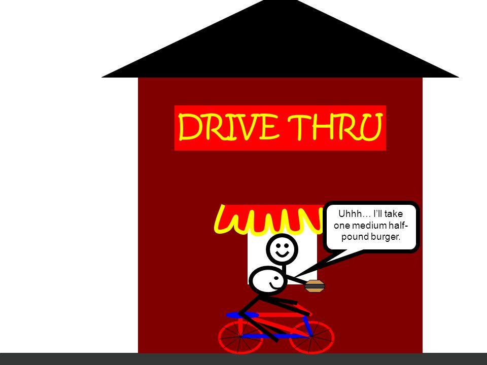 DRIVE THRU Uhhh… I'll take one medium half- pound burger.