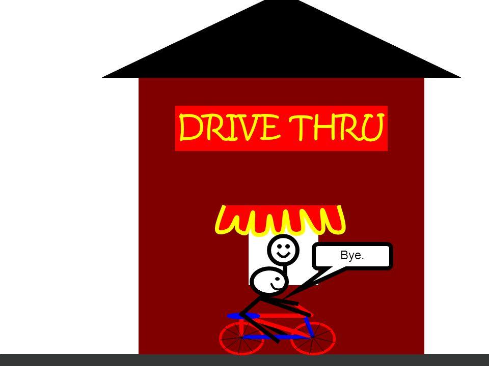DRIVE THRU Bye.