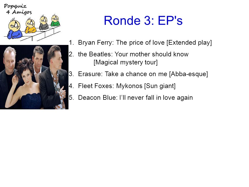 Ronde 3: EP s 1.Bryan Ferry: The price of love [Extended play] 2.the Beatles: Your mother should know [Magical mystery tour] 3.Erasure: Take a chance on me [Abba-esque] 4.Fleet Foxes: Mykonos [Sun giant] 5.Deacon Blue: I'll never fall in love again