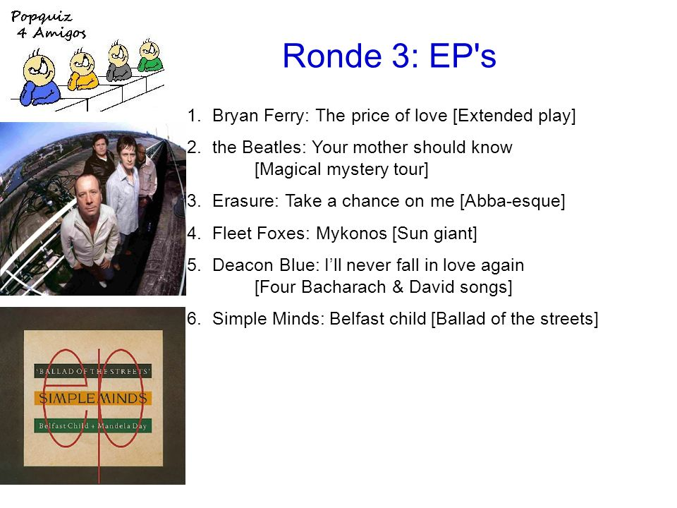 Ronde 3: EP s 1.Bryan Ferry: The price of love [Extended play] 2.the Beatles: Your mother should know [Magical mystery tour] 3.Erasure: Take a chance on me [Abba-esque] 4.Fleet Foxes: Mykonos [Sun giant] 5.Deacon Blue: I'll never fall in love again [Four Bacharach & David songs] 6.Simple Minds: Belfast child [Ballad of the streets]
