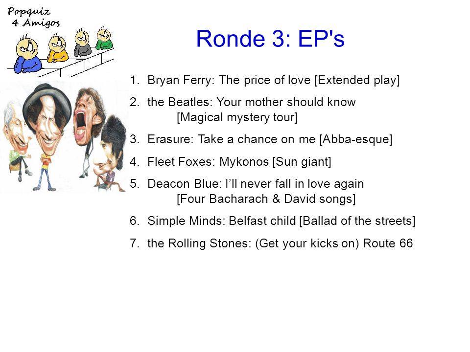 Ronde 3: EP s 1.Bryan Ferry: The price of love [Extended play] 2.the Beatles: Your mother should know [Magical mystery tour] 3.Erasure: Take a chance on me [Abba-esque] 4.Fleet Foxes: Mykonos [Sun giant] 5.Deacon Blue: I'll never fall in love again [Four Bacharach & David songs] 6.Simple Minds: Belfast child [Ballad of the streets] 7.the Rolling Stones: (Get your kicks on) Route 66