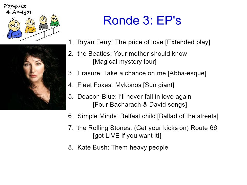 Ronde 3: EP s 1.Bryan Ferry: The price of love [Extended play] 2.the Beatles: Your mother should know [Magical mystery tour] 3.Erasure: Take a chance on me [Abba-esque] 4.Fleet Foxes: Mykonos [Sun giant] 5.Deacon Blue: I'll never fall in love again [Four Bacharach & David songs] 6.Simple Minds: Belfast child [Ballad of the streets] 7.the Rolling Stones: (Get your kicks on) Route 66 [got LIVE if you want it!] 8.Kate Bush: Them heavy people