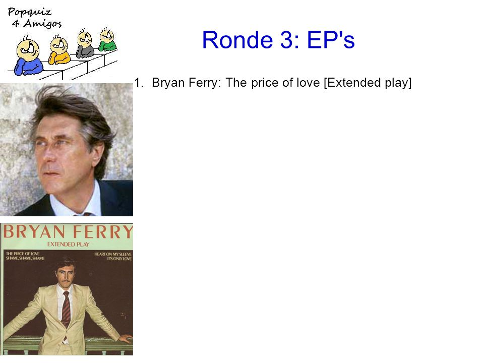 Ronde 3: EP s 1.Bryan Ferry: The price of love [Extended play] 2.the Beatles: Your mother should know