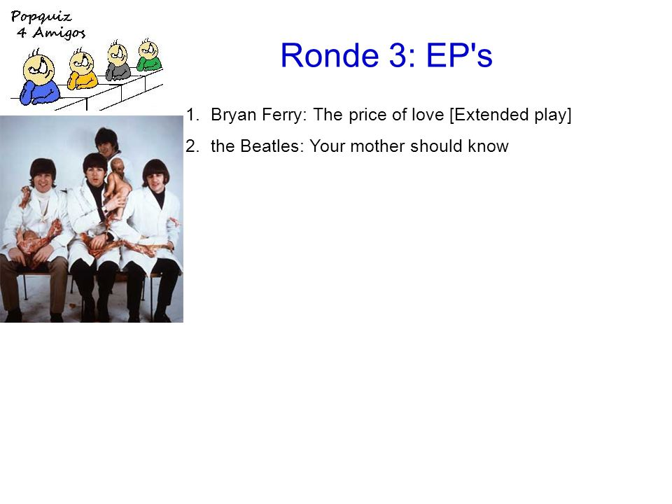 Ronde 3: EP s 1.Bryan Ferry: The price of love [Extended play] 2.the Beatles: Your mother should know [Magical mystery tour] 3.Erasure: Take a chance on me [Abba-esque] 4.Fleet Foxes: Mykonos [Sun giant] 5.Deacon Blue: I'll never fall in love again [Four Bacharach & David songs] 6.Simple Minds: Belfast child [Ballad of the streets] 7.the Rolling Stones: (Get your kicks on) Route 66 [got LIVE if you want it!]