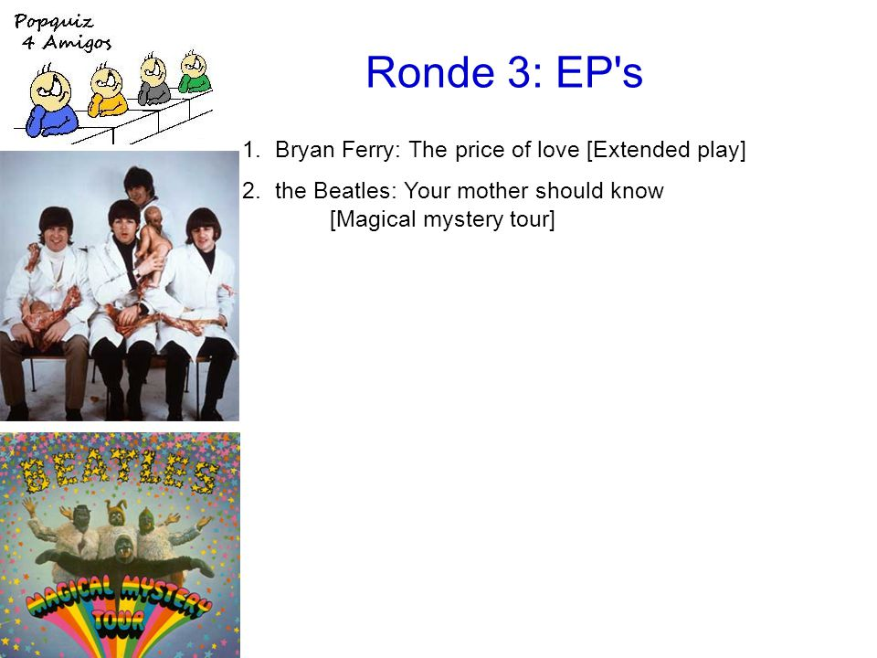 Ronde 3: EP s 1.Bryan Ferry: The price of love [Extended play] 2.the Beatles: Your mother should know [Magical mystery tour]