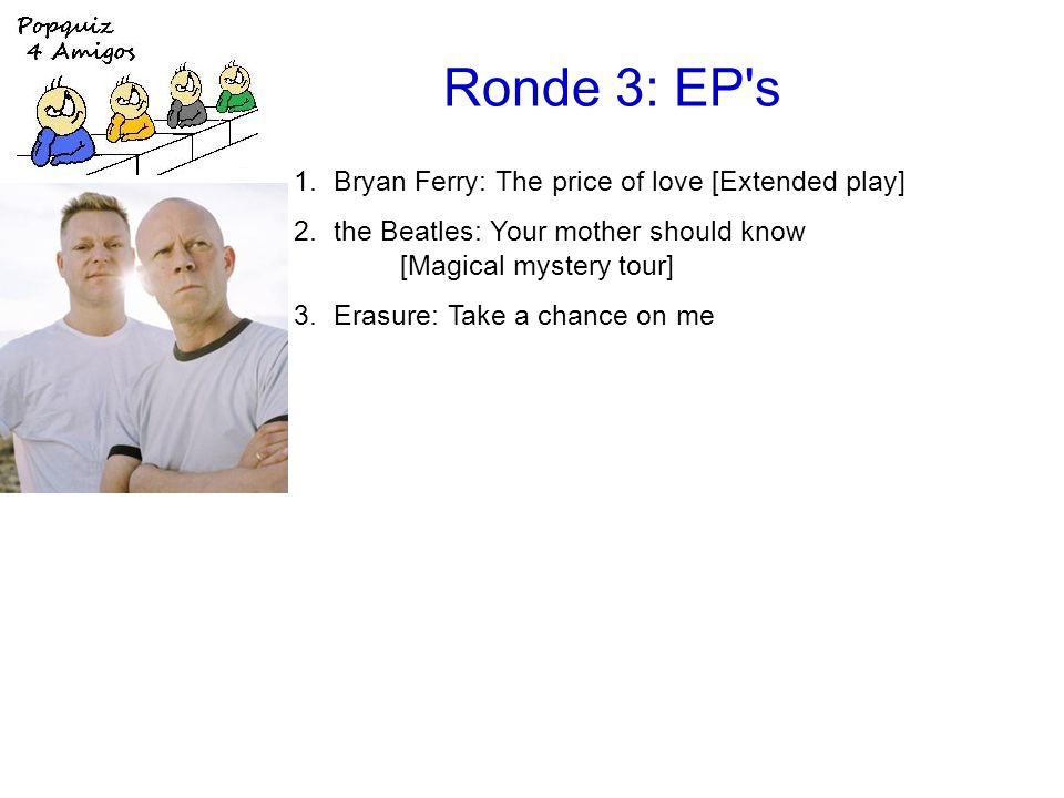 Ronde 3: EP s 1.Bryan Ferry: The price of love [Extended play] 2.the Beatles: Your mother should know [Magical mystery tour] 3.Erasure: Take a chance on me [Abba-esque] 4.Fleet Foxes: Mykonos [Sun giant] 5.Deacon Blue: I'll never fall in love again [Four Bacharach & David songs] 6.Simple Minds: Belfast child [Ballad of the streets] 7.the Rolling Stones: (Get your kicks on) Route 66 [got LIVE if you want it!] 8.Kate Bush: Them heavy people [On stage]