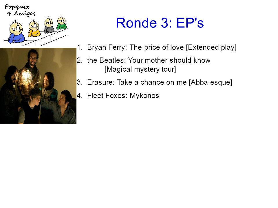 Ronde 3: EP s 1.Bryan Ferry: The price of love [Extended play] 2.the Beatles: Your mother should know [Magical mystery tour] 3.Erasure: Take a chance on me [Abba-esque] 4.Fleet Foxes: Mykonos [Sun giant] 5.Deacon Blue: I'll never fall in love again [Four Bacharach & David songs] 6.Simple Minds: Belfast child [Ballad of the streets] 7.the Rolling Stones: (Get your kicks on) Route 66 [got LIVE if you want it!] 8.Kate Bush: Them heavy people [On stage] 9.Coldplay: Life in technicolor II [Prospekt s march]