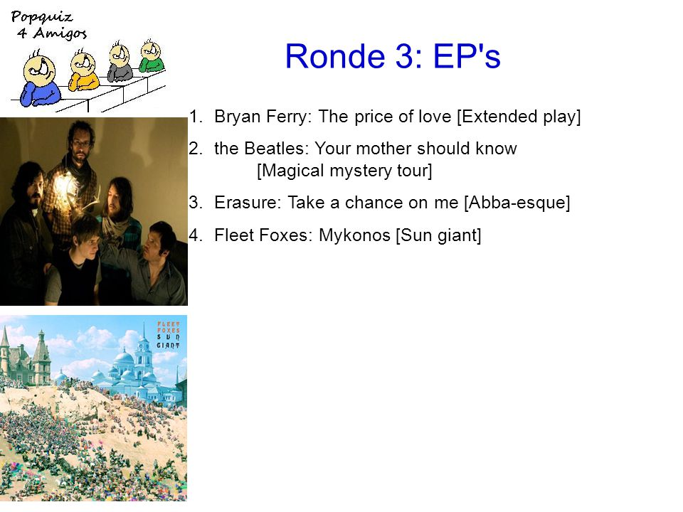 Ronde 3: EP s 1.Bryan Ferry: The price of love [Extended play] 2.the Beatles: Your mother should know [Magical mystery tour] 3.Erasure: Take a chance on me [Abba-esque] 4.Fleet Foxes: Mykonos [Sun giant]