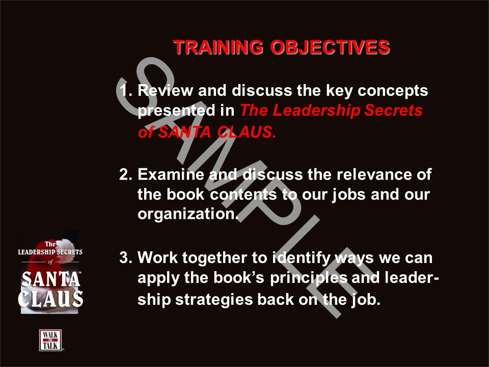 SAMPLE TRAINING OBJECTIVES 1.Review and discuss the key concepts presented in The Leadership Secrets of SANTA CLAUS. 2.Examine and discuss the relevan