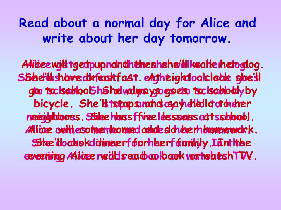 Read about a normal day for Alice and write about her day tomorrow. Alice gets up and then she walks her dog. She has breakfast. At eight o'clock she