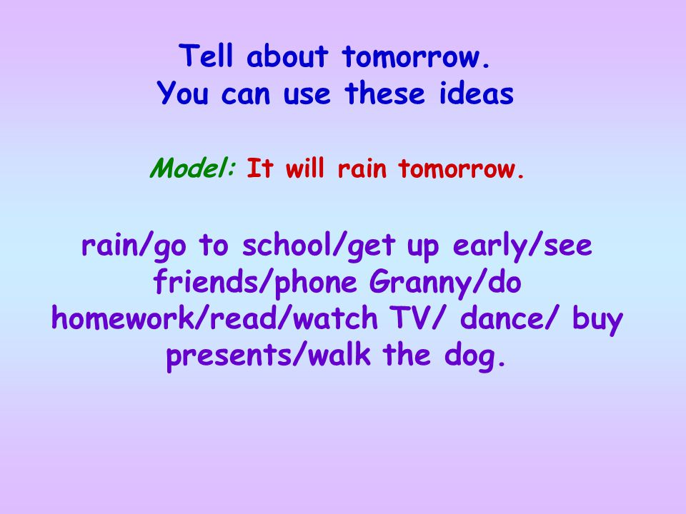 Model: It will rain tomorrow. Tell about tomorrow. You can use these ideas rain/go to school/get up early/see friends/phone Granny/do homework/read/wa