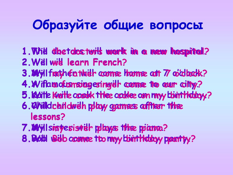 Образуйте общие вопросы 1.The doctors will work in a new hospital. 2.We will learn French. 3.My father will come home at 7 o'clock. 4.A famous singer