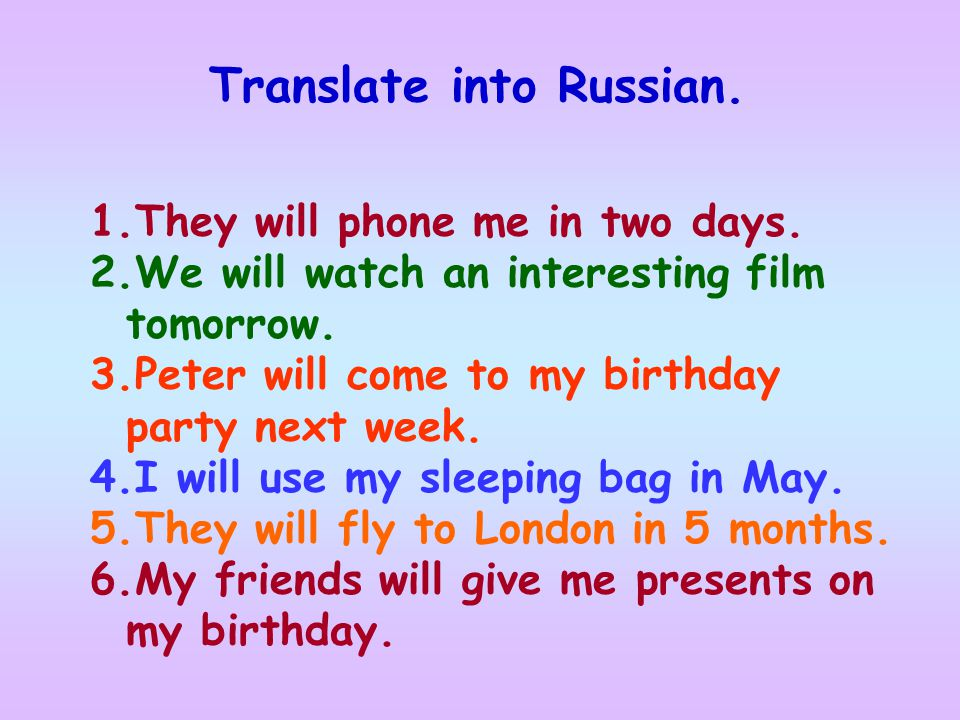 Translate into Russian. 1.They will phone me in two days. 2.We will watch an interesting film tomorrow. 3.Peter will come to my birthday party next we