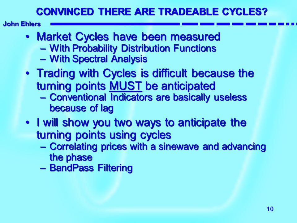John Ehlers 10 CONVINCED THERE ARE TRADEABLE CYCLES? Market Cycles have been measuredMarket Cycles have been measured –With Probability Distribution F