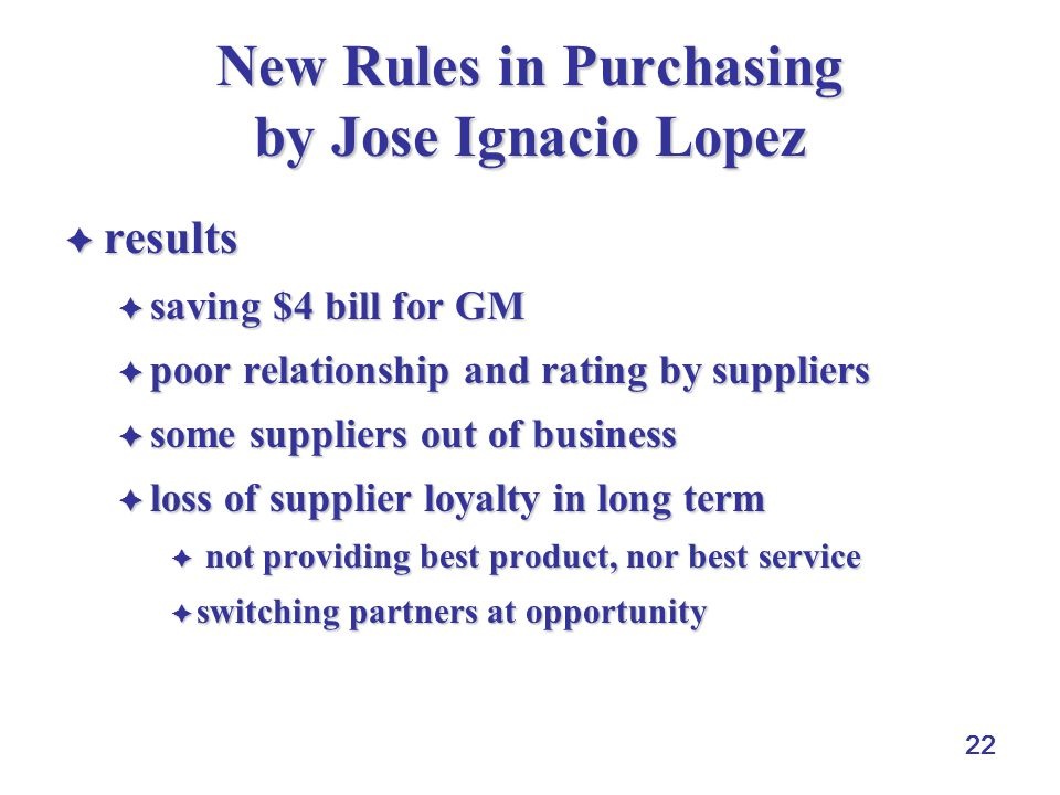 22 New Rules in Purchasing by Jose Ignacio Lopez  results  saving $4 bill for GM  poor relationship and rating by suppliers  some suppliers out of